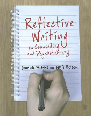 Reflective Writing in Counselling and Psychotherapy - Wright, Jeannie, and Bolton, Gillie E. J.
