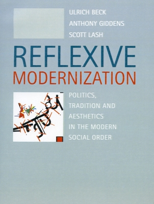 Reflexive Modernization: Politics, Tradition and Aesthetics in the Modern Social Order - Beck, Ulrich, Dr., and Giddens, Anthony, and Lash, Scott, Dr.