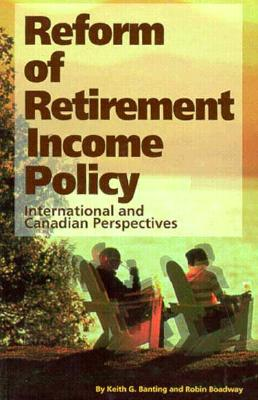 Reform of Retirement Income Policy: International and Canadian Perspectives - Banting, Keith G, and Boadway, Robin W