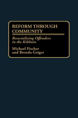 Reform Through Community: Resocializing Offenders in the Kibbutz - Fischer, Michael, and Geiger, Brenda