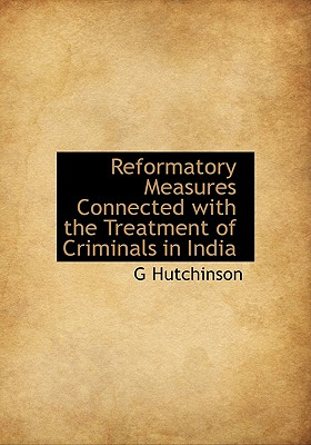 Reformatory Measures Connected with the Treatment of Criminals in India - Hutchinson, G