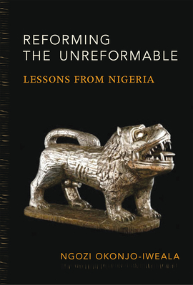 Reforming the Unreformable: Lessons from Nigeria - Okonjo-Iweala, Ngozi