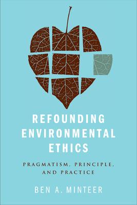 Refounding Environmental Ethics: Pragmatism, Principle, and Practice - Minteer, Ben