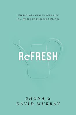 Refresh: Embracing a Grace-Paced Life in a World of Endless Demands - Murray, Shona, and Murray, David