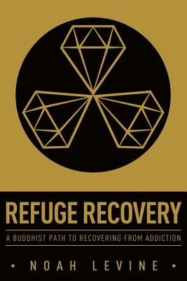 Refuge Recovery: A Buddhist Path to Recovering from Addiction - Levine, Noah