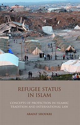 Refugee Status in Islam: Concepts of Protection in Islamic Tradition and International Law - Shoukri, Arafat Madi
