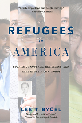 Refugees in America: Stories of Courage, Resilience, and Hope in Their Own Words - Bycel, Lee T, and Beah, Ishmael (Foreword by), and Bonick, Dona Kopol (Photographer)
