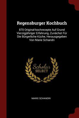 Regensburger Kochbuch: 870 Original-Kochrecepte Auf Grund Vierzigjahriger Erfahrung, Zunachst Fur Die Burgerliche Kuche, Herausgegeben Von Marie Schandri - Schandri, Marie