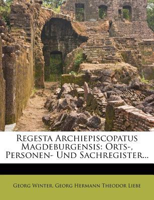 Regesta Archiepiscopatus Magdeburgensis: Orts-, Personen- Und Sachregister... - Winter, Georg, and Georg Hermann Theodor Liebe (Creator)