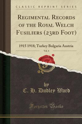 Regimental Records of the Royal Welch Fusiliers (23rd Foot), Vol. 4: 1915 1918; Turkey Bulgaria Austria (Classic Reprint) - Ward, C H Dudley, Major