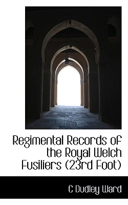 Regimental Records of the Royal Welch Fusiliers (23rd Foot) - Ward, C Dudley