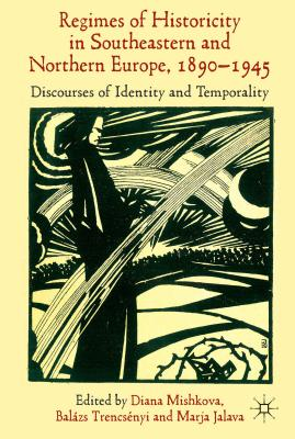 'Regimes of Historicity' in Southeastern and Northern Europe, 1890-1945: Discourses of Identity and Temporality - Mishkova, Diana (Editor), and Trencsenyi, Balazs (Editor), and Jalava, Marja (Editor)