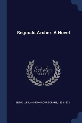 Reginald Archer. a Novel - Seemuller, Anne Moncure Crane 1838-187 (Creator)