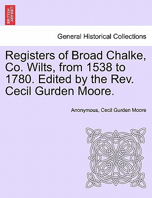 Registers of Broad Chalke, Co. Wilts, from 1538 to 1780. Edited by the REV. Cecil Gurden Moore. - Anonymous, and Moore, Cecil Gurden
