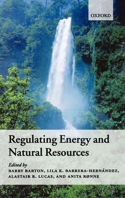 Regulating Energy and Natural Resources - Barton, Barry (Editor), and Lucas, Alastair (Editor), and Barrera-Hernandez, Lila (Editor)