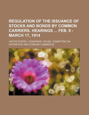 Regulation of the Issuance of Stocks and Bonds by Common Carriers. Hearings Feb. 9 - March 17, 1914 - Commerce, United States Congress