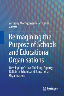 Reimagining the Purpose of Schools and Educational Organisations: Developing Critical Thinking, Agency, Beliefs in Schools and Educational Organisations - Montgomery, Anthony (Editor), and Kehoe, Ian (Editor)