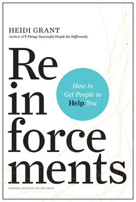 Reinforcements: How to Get People to Help You - Grant, Heidi