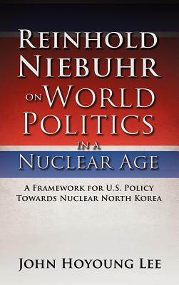 Reinhold Niebuhr on World Politics in a Nuclear Age - Lee, John Hoyoung