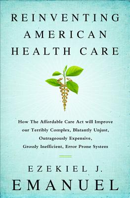 Reinventing American Health Care: How the Affordable Care Act Will Improve Our Terribly Complex, Blatantly Unjust, Outrageously Expensive, Grossly Inefficient, Error Prone System - Emanuel, Ezekiel J