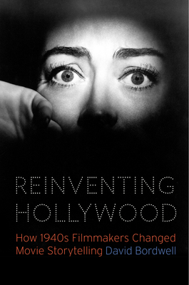 Reinventing Hollywood: How 1940s Filmmakers Changed Movie Storytelling - Bordwell, David