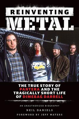 Reinventing Metal: The True Story of Pantera and the Tragically Short Life of Dimebag Darrell - Daniels, Neil