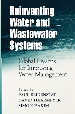Reinventing Water and Wastewater Systems: Global Lessons for Improving Water Management - Hakim, Simon (Editor), and Seidenstat, Paul, and Haarmeyer, David
