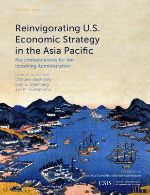 Reinvigorating U.S. Economic Strategy in the Asia Pacific: Recommendations for the Incoming Administration - Barshefsky, Charlene, Ambassador, and Greenberg, Evan G., and Huntsman, Jon M.