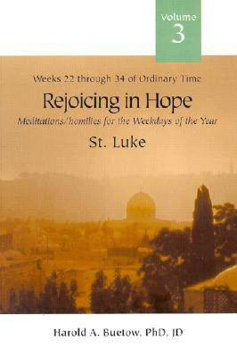 Rejoicing in Hope: Meditations/Homilies for the Weekdays of the Year; Volume 3, Weeks Twenty-Two Through Thirty-Four of Ordinary Time, St. Luke - Buetow, Harold A, PH.D., J.D.