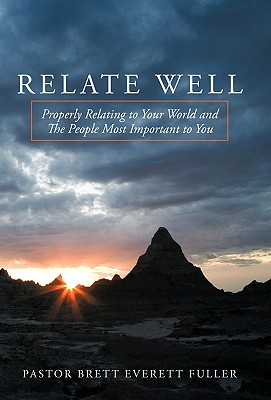 Relate Well: Properly Relating to Your World and the People Most Important to You - Pastor Brett Everett Fuller, Brett Everett Fuller, and Fuller, Brett Everett