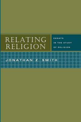 Relating Religion: Essays in the Study of Religion - Smith, Jonathan Z