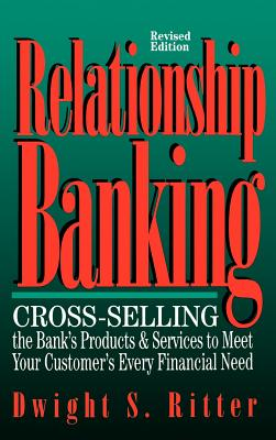 Relationship Banking: Cross-Selling the Bank's Products & Services to Meet Your Customer's Every Financial Need - Ritter, Dwight S