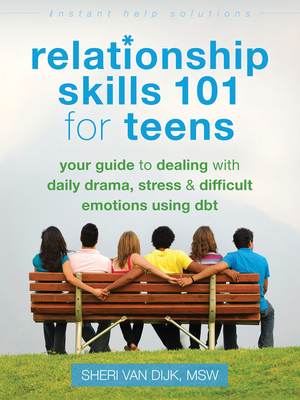 Relationship Skills 101 for Teens: Your Guide to Dealing with Daily Drama, Stress, and Difficult Emotions Using DBT - Van Dijk, Sheri
