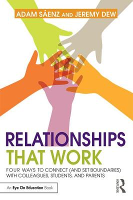 Relationships That Work: Four Ways to Connect (and Set Boundaries) with Colleagues, Students, and Parents - Saenz, Adam, and Dew, Jeremy