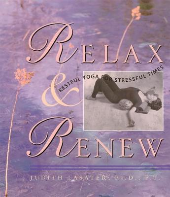 Relax and Renew: Restful Yoga for Stressful Times - Lasater, Judith Hanson