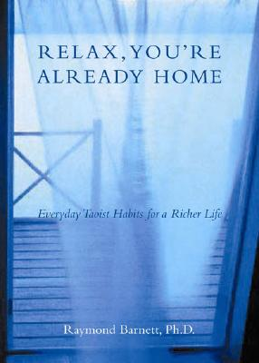 Relax, You're Already Home: Everyday Taoist Habits for a Richer Life - Barnett, Raymond