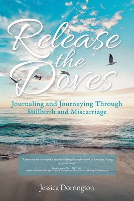 Release the Doves: Journaling and Journeying Through Stillbirth and Miscarriage - Dorrington, Jessica