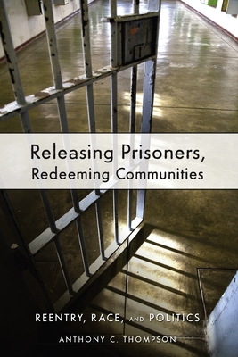 Releasing Prisoners, Redeeming Communities: Reentry, Race, and Politics - Thompson, Anthony C