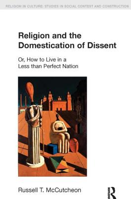 Religion and the Domestication of Dissent: Or, How to Live in a Less Than Perfect Nation - McCutcheon, Russell T