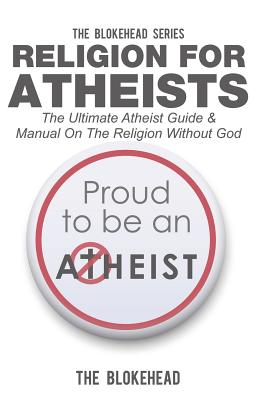 Religion for Atheists: The Ultimate Atheist Guide & Manual on the Religion Without God - Blokehead, The