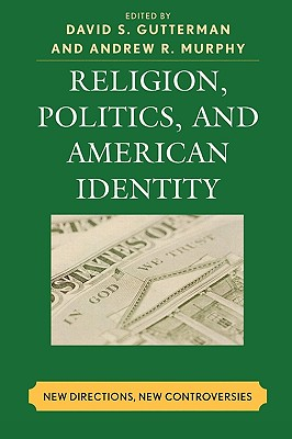 Religion, Politics, and American Identity: New Directions, New Controversies - Gutterman, David S (Editor), and Murphy, Andrew R (Editor), and Bolce, Louis (Contributions by)