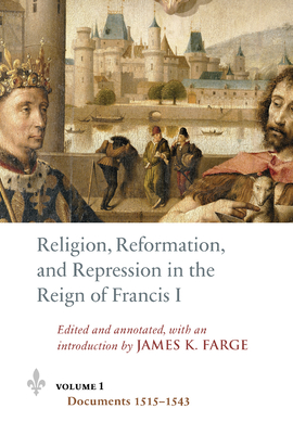 Religion, Reformation, and Repression in the Reign of Francis I: Documents from the Parlement of Paris, 1515-1547 - Farge, James K (Editor), and Pontifical Institute of Mediaeval Studies