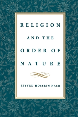 Religion & the Order of Nature: The 1994 Cadbury Lectures at the University of Birmingham - Nasr, Seyyed Hossein, PH.D.