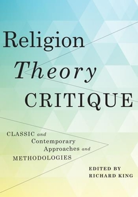 Religion, Theory, Critique: Classic and Contemporary Approaches and Methodologies - King, Richard, Professor (Editor)