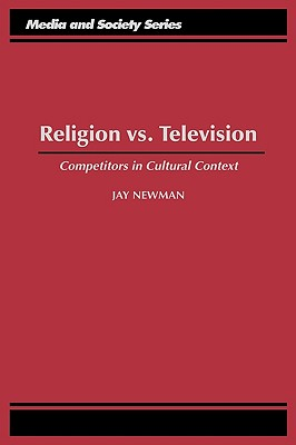 Religion vs. Television: Competitors in Cultural Context - Newman, Jay, and Newsman, Jay