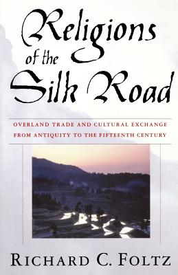 Religions of the Silk Road: Overland Trade and Cultural Exchange from Antiquity to the Fifteenth Century - Foltz, R