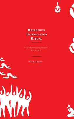 Religious Interaction Ritual: The Microsociology of the Spirit - Draper, Scott