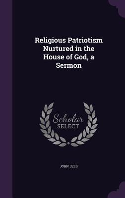 Religious Patriotism Nurtured in the House of God, a Sermon - Jebb, John