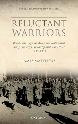 Reluctant Warriors: Republican Popular Army and Nationalist Army Conscripts in the Spanish Civil War, 1936-1939 - Matthews, James