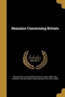 Remains Concerning Britain - Camden, William 1551-1623, and Philipot, John 1589?-1645 (Creator), and Moule, Thomas 1784-1851